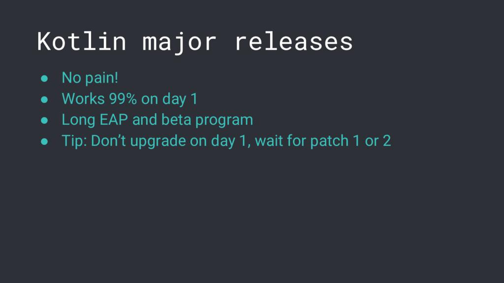 Kotlin major releases ● No pain! ● Works 99% on...