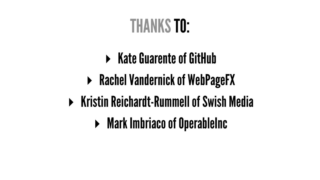 THANKS TO: ▸ Kate Guarente of GitHub ▸ Rachel V...