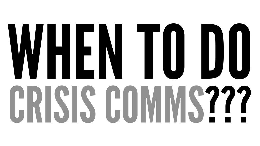 WHEN TO DO CRISIS COMMS???
