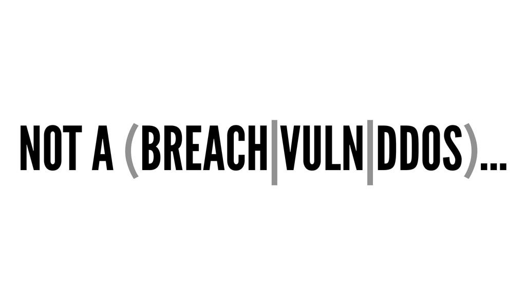 NOT A (BREACH|VULN|DDOS)...