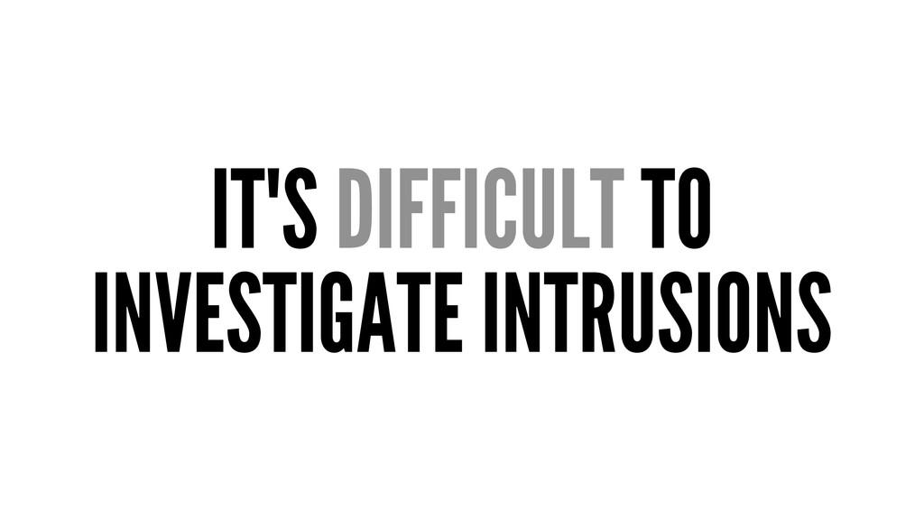 IT'S DIFFICULT TO INVESTIGATE INTRUSIONS