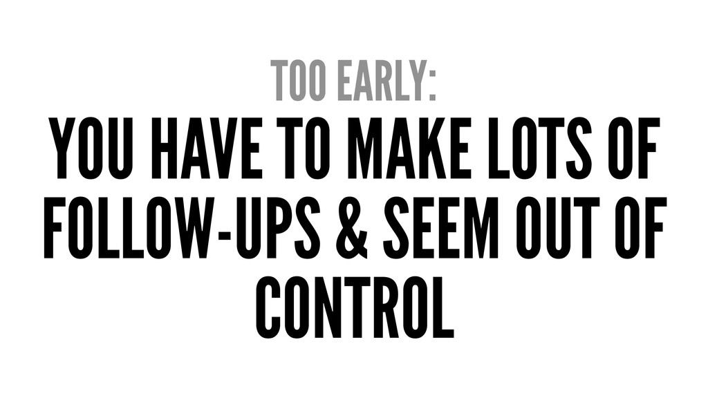 TOO EARLY: YOU HAVE TO MAKE LOTS OF FOLLOW-UPS ...