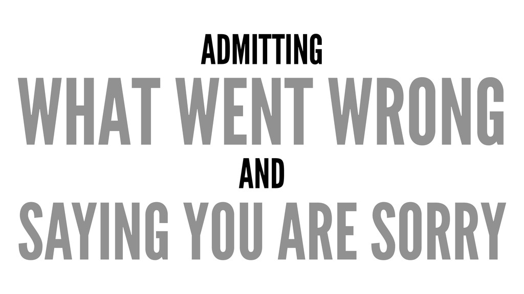 ADMITTING WHAT WENT WRONG AND SAYING YOU ARE SO...