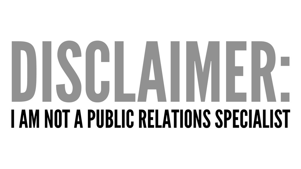 DISCLAIMER: I AM NOT A PUBLIC RELATIONS SPECIAL...