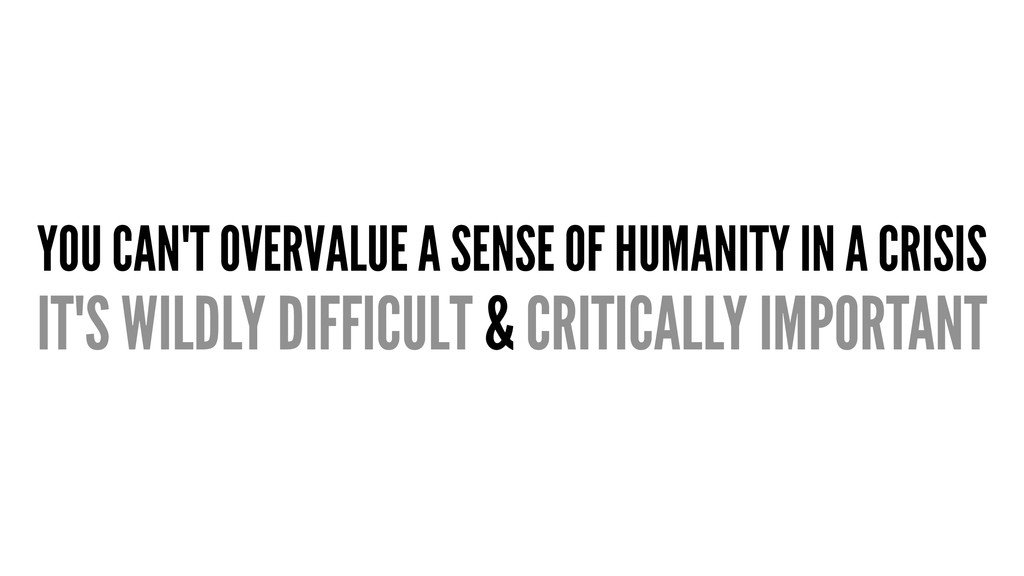 YOU CAN'T OVERVALUE A SENSE OF HUMANITY IN A CR...