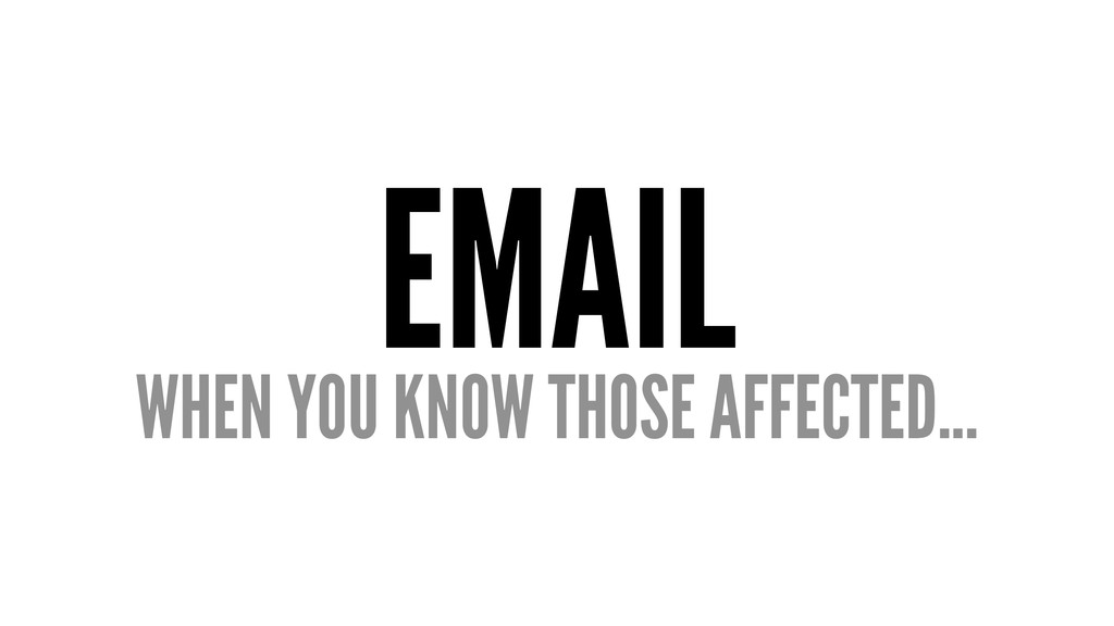 EMAIL WHEN YOU KNOW THOSE AFFECTED...