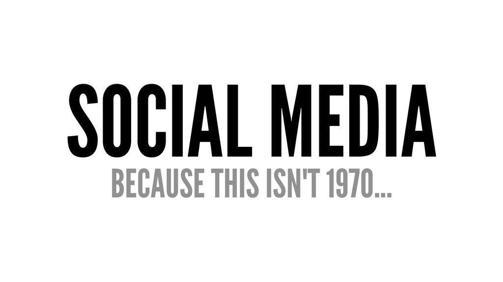 SOCIAL MEDIA BECAUSE THIS ISN'T 1970...