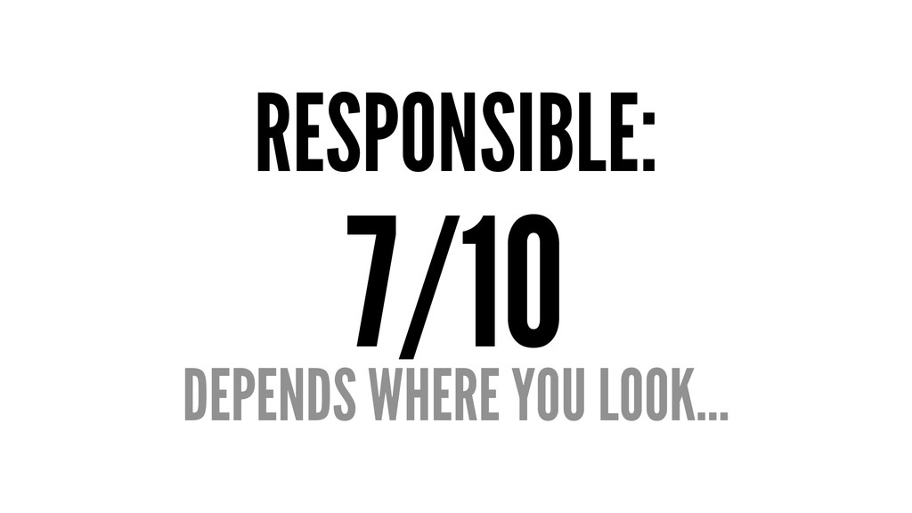RESPONSIBLE: 7/10 DEPENDS WHERE YOU LOOK...