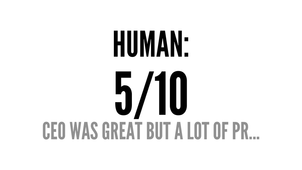 HUMAN: 5/10 CEO WAS GREAT BUT A LOT OF PR...