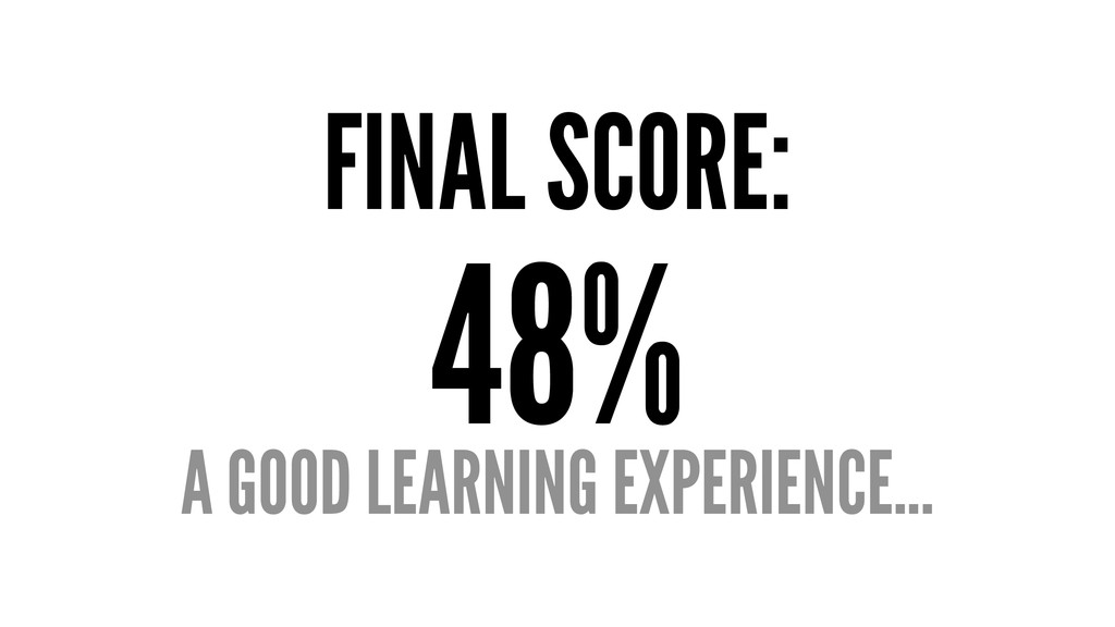 FINAL SCORE: 48% A GOOD LEARNING EXPERIENCE...