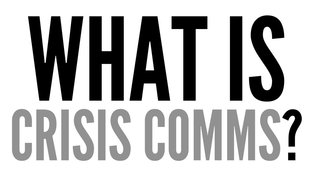 WHAT IS CRISIS COMMS?