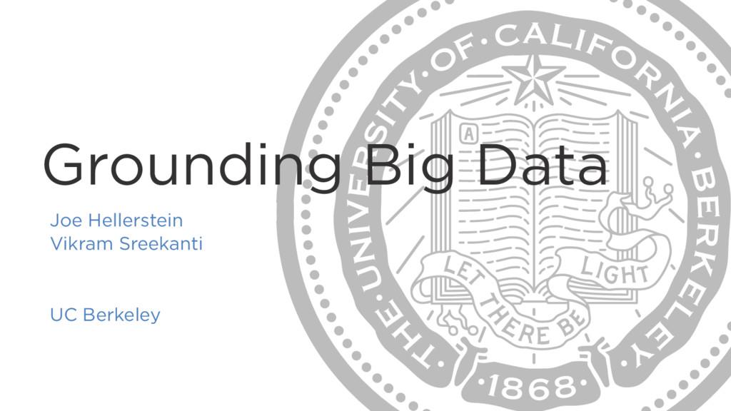Grounding Big Data Joe Hellerstein Vikram Sreek...