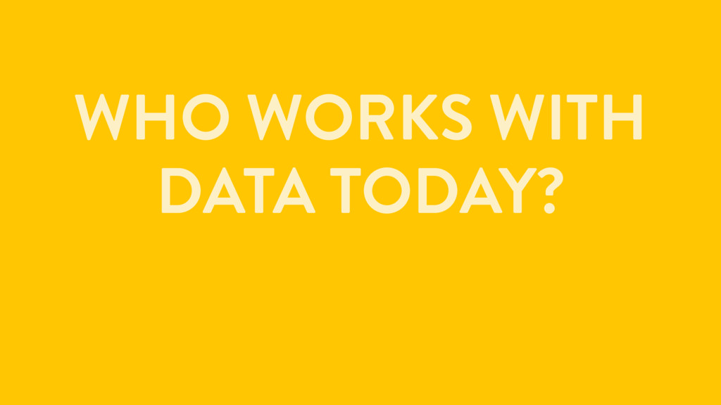 WHO WORKS WITH DATA TODAY?