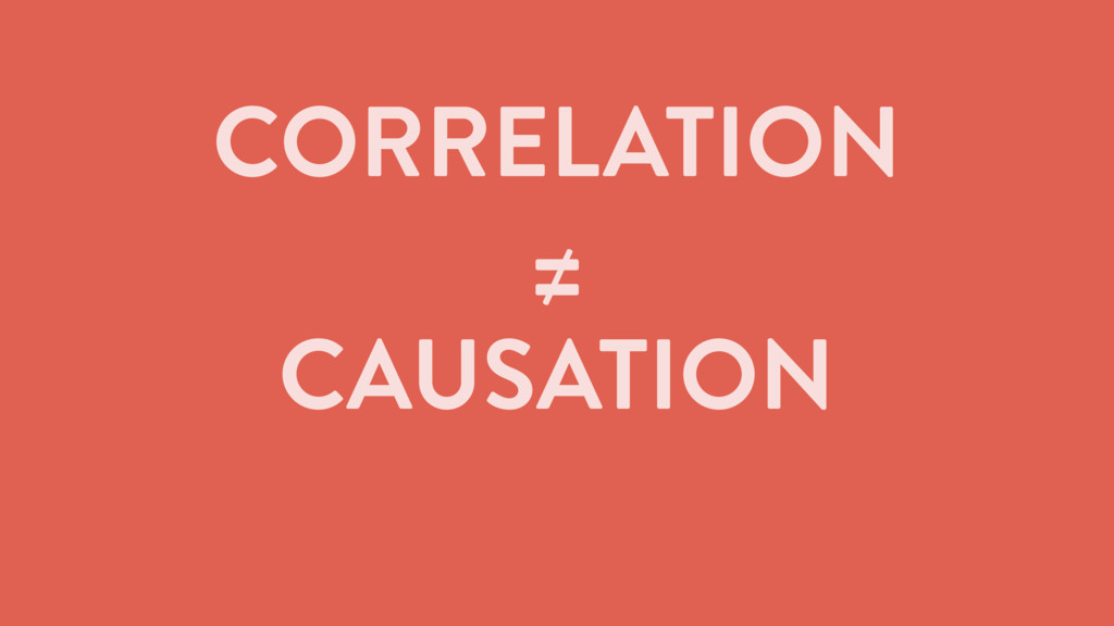 CORRELATION ≠ CAUSATION