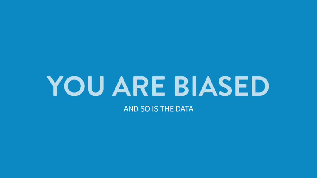 YOU ARE BIASED AND SO IS THE DATA
