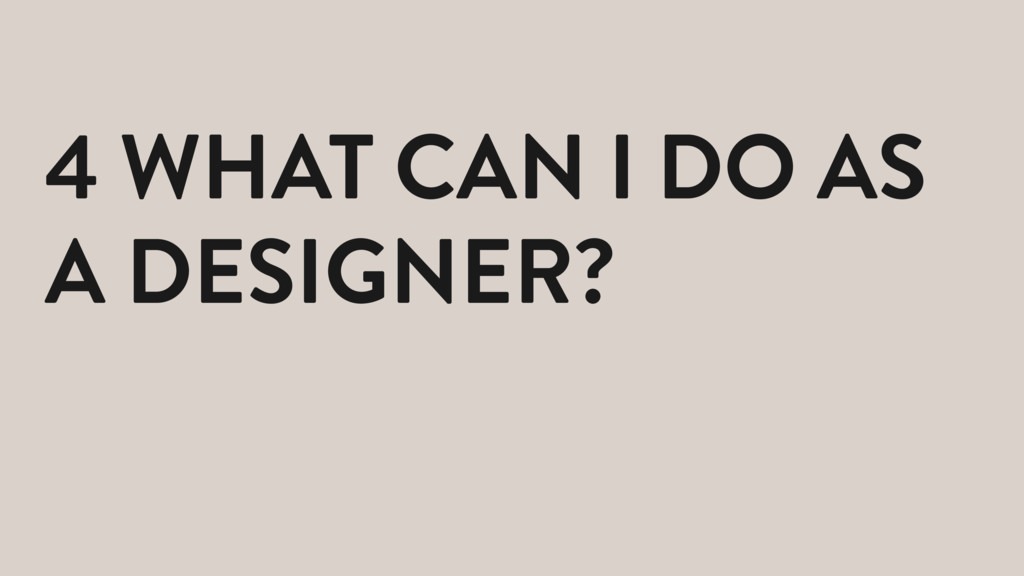 4 WHAT CAN I DO AS A DESIGNER?