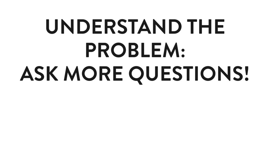 UNDERSTAND THE PROBLEM: ASK MORE QUESTIONS!