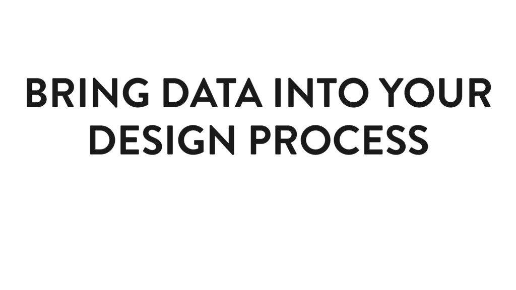 BRING DATA INTO YOUR DESIGN PROCESS