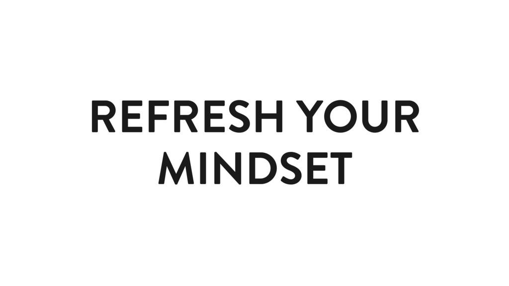 REFRESH YOUR MINDSET