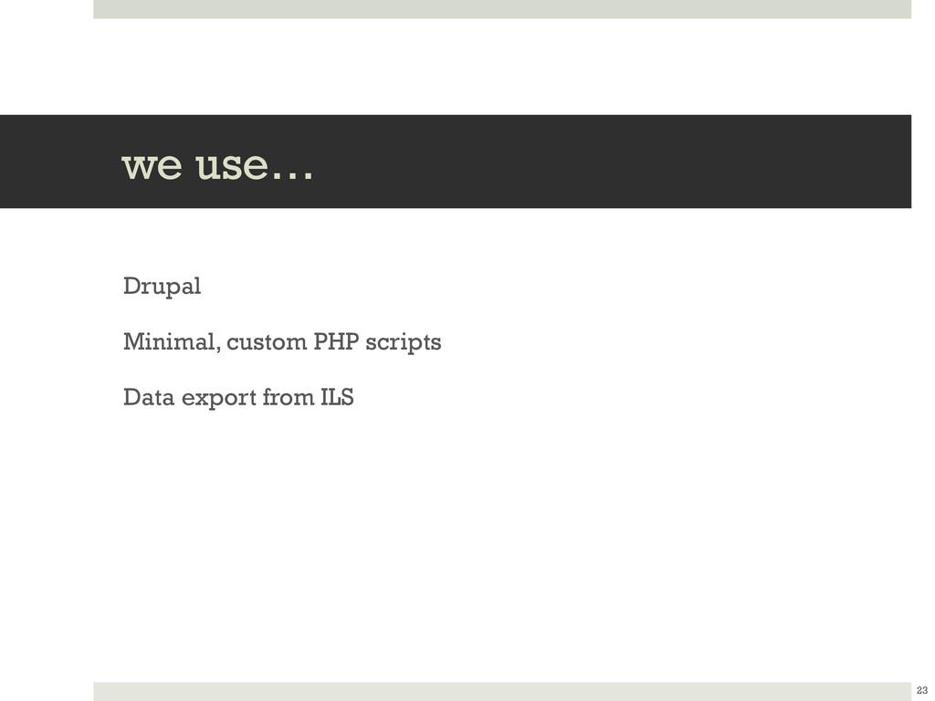 we use… Drupal Minimal, custom PHP scripts Data...