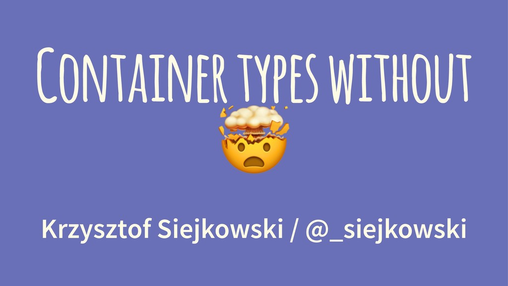 Container types without ! Krzysztof Siejkowski ...