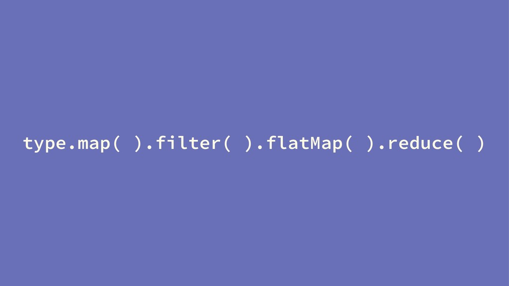 type.map( ).filter( ).flatMap( ).reduce( )