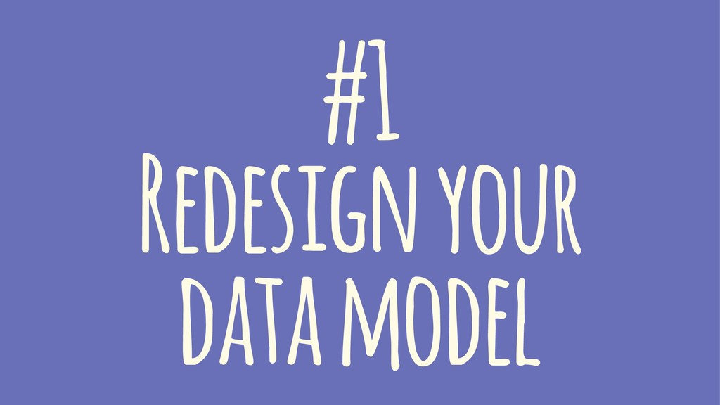 #1 Redesign your data model