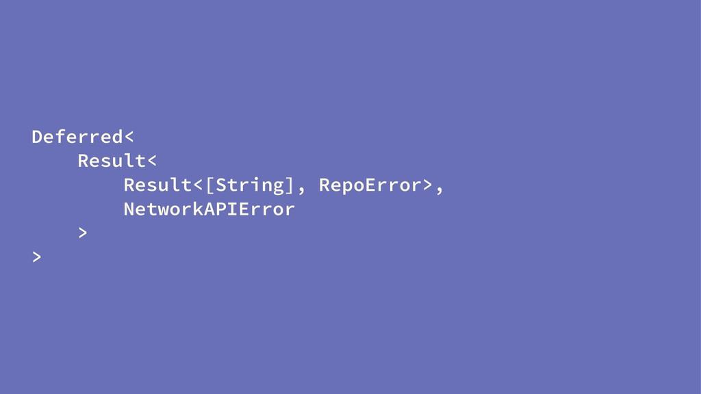 Deferred< Result< Result<[String], RepoError>, ...