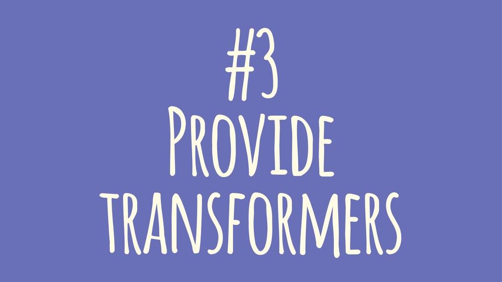 #3 Provide transformers