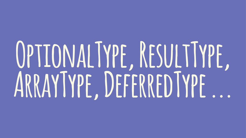 OptionalType, ResultType, ArrayType, DeferredTy...