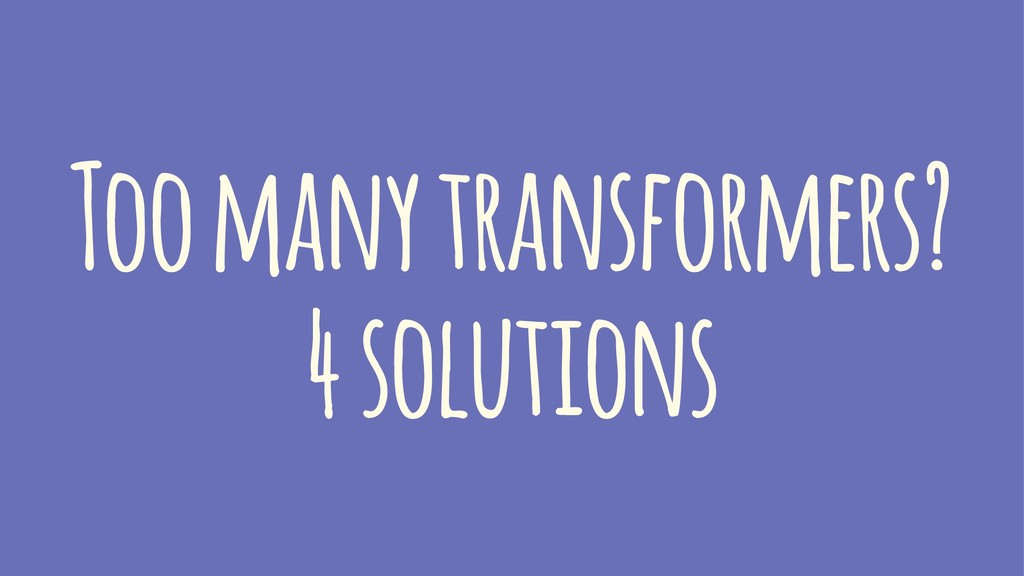 Too many transformers? 4 solutions