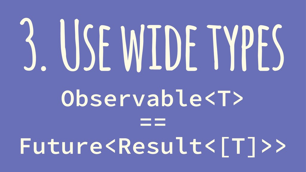 3. Use wide types Observable<T> == Future<Resul...