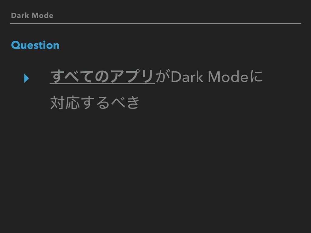 Dark Mode Question ▸ ͯ͢ͷΞϓϦ͕Dark Modeʹ ରԠ͢Δ͖