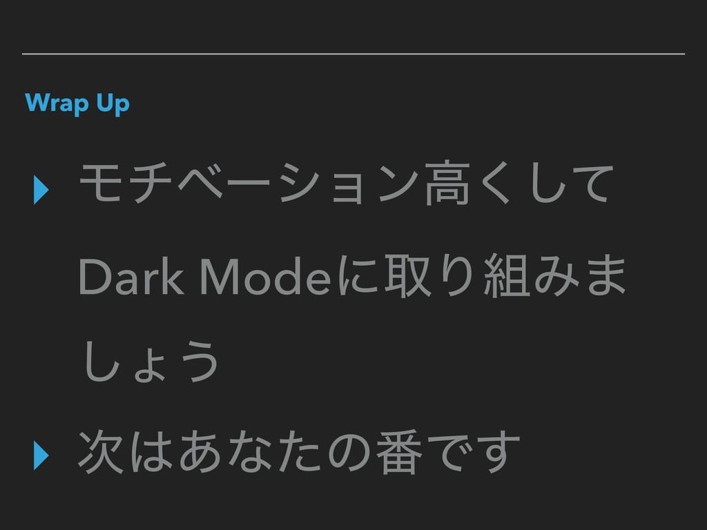 Wrap Up ▸ Ϟνϕʔγϣϯߴͯ͘͠ Dark ModeʹऔΓΈ· ͠ΐ͏ ▸ ͋...