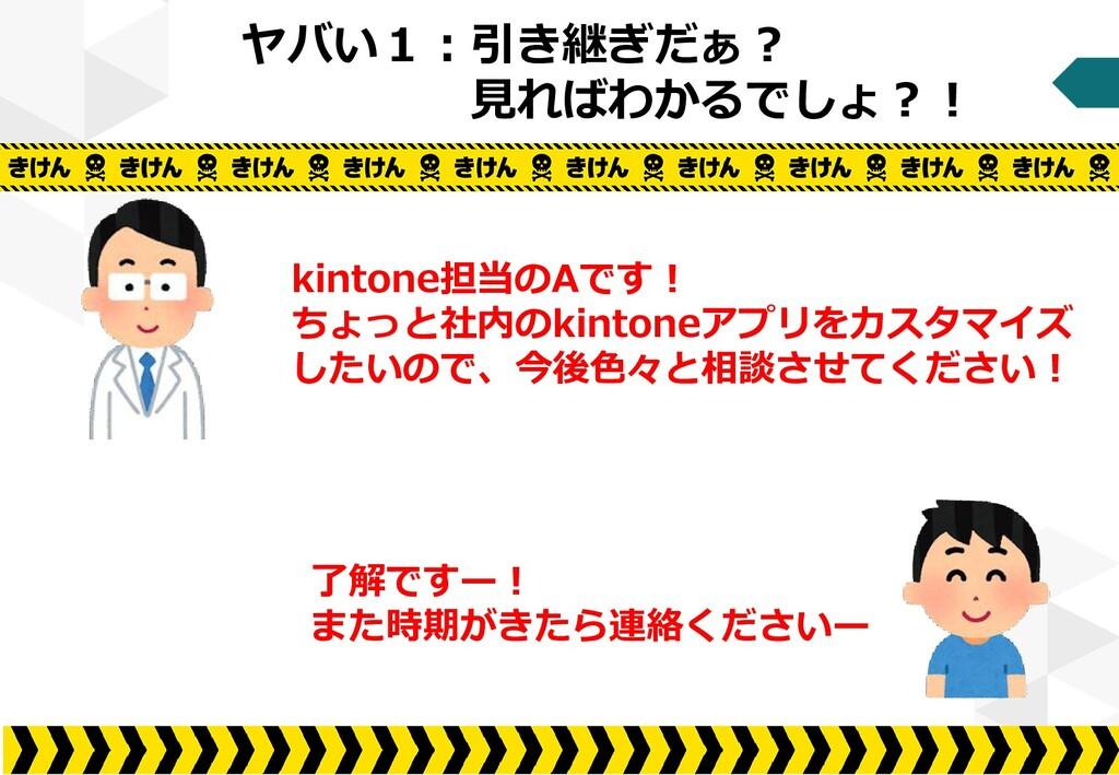 ヤバい1:引き継ぎだぁ? 見ればわかるでしょ?! kintone担当のAです! ちょっと社内の...