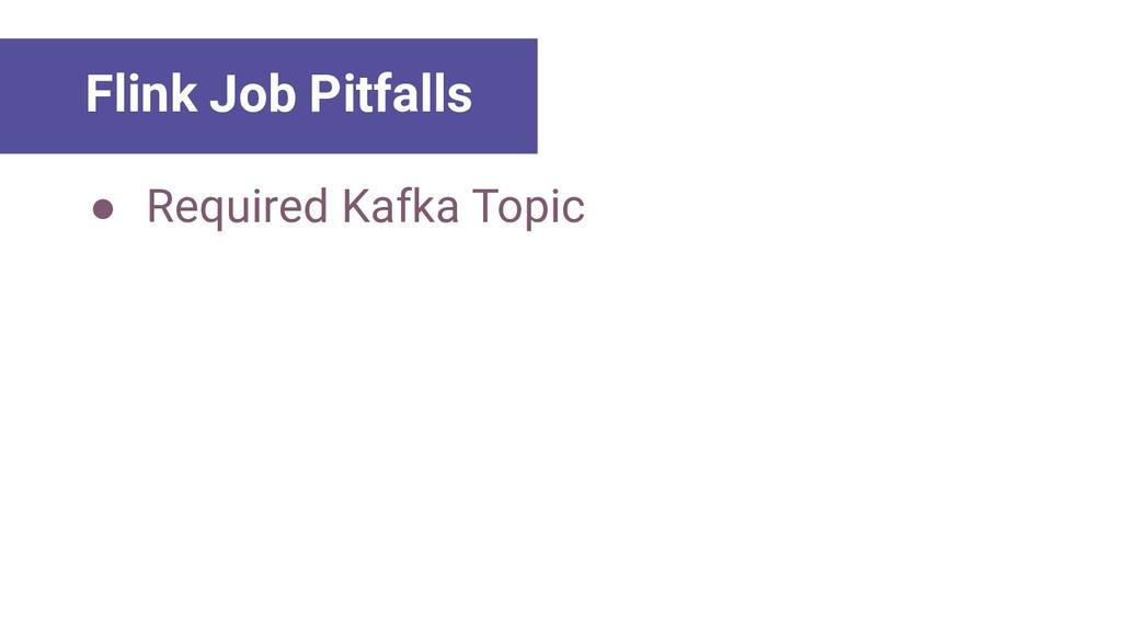 Main Lessons Flink Job Pitfalls ● Required Kafk...