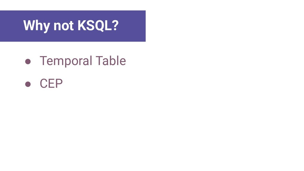 ● Temporal Table ● CEP Main Lessons Why not KSQ...