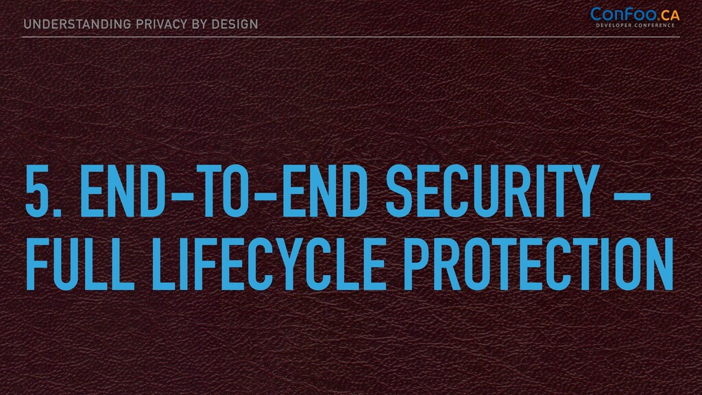 UNDERSTANDING PRIVACY BY DESIGN 5. END-TO-END S...