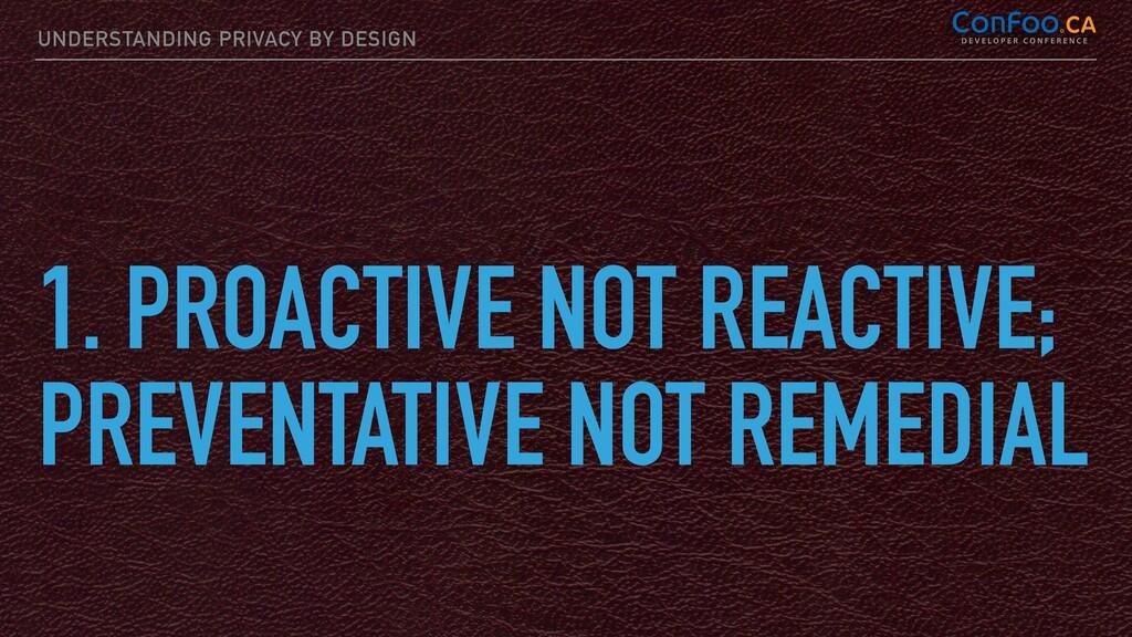 UNDERSTANDING PRIVACY BY DESIGN 1. PROACTIVE NO...