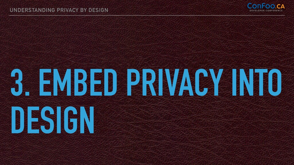 UNDERSTANDING PRIVACY BY DESIGN 3. EMBED PRIVAC...