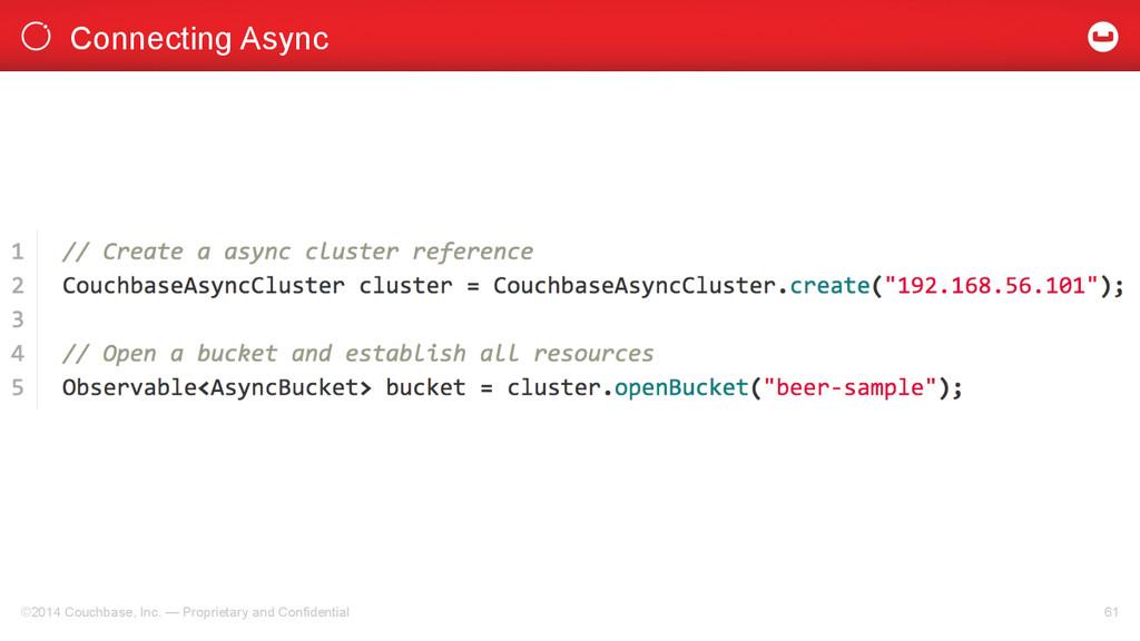 Connecting Async ©2014 Couchbase, Inc. — Propri...