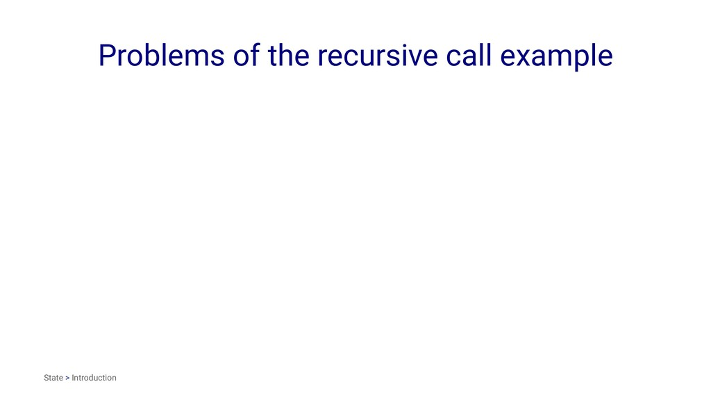 Problems of the recursive call example State > ...