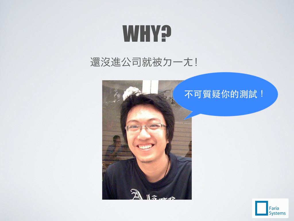 WHY? ὕ㢻Ά܄ඳࣼФˀ၂˛Ć 不可質疑你的測試!