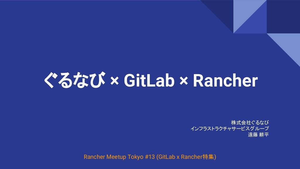 ぐるなび × GitLab × Rancher 株式会社ぐるなび インフラストラクチャサービス...