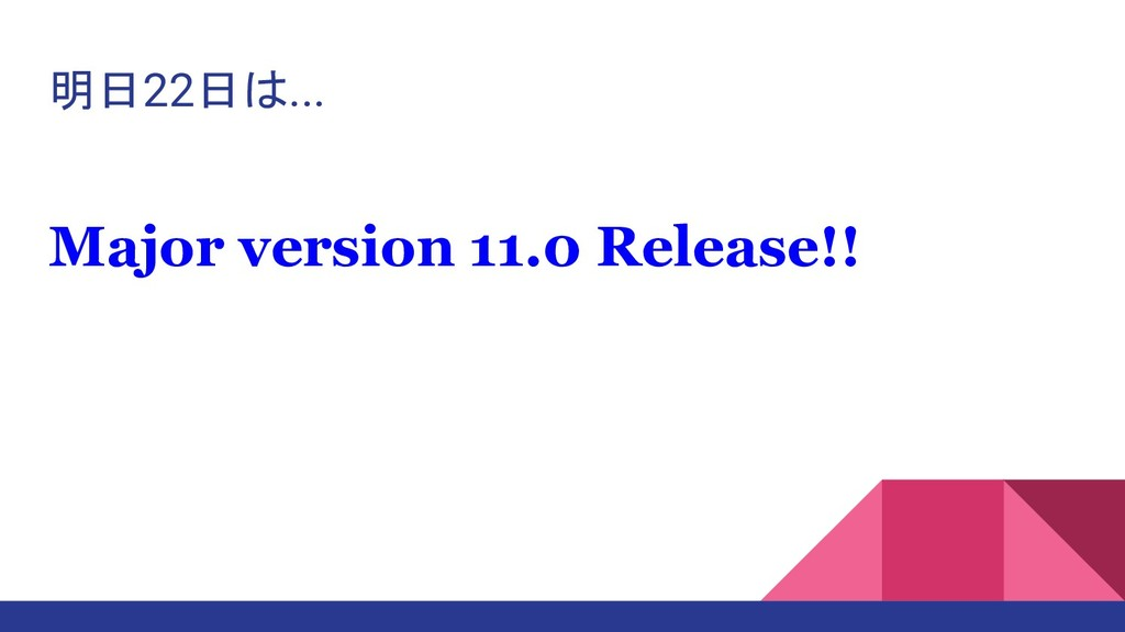 明日22日は... Major version 11.0 Release!!