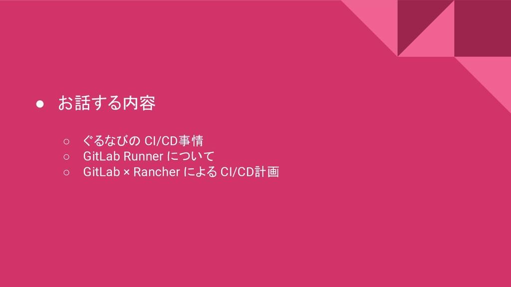 ● お話する内容 ○ ぐるなびの CI/CD事情 ○ GitLab Runner について ○...
