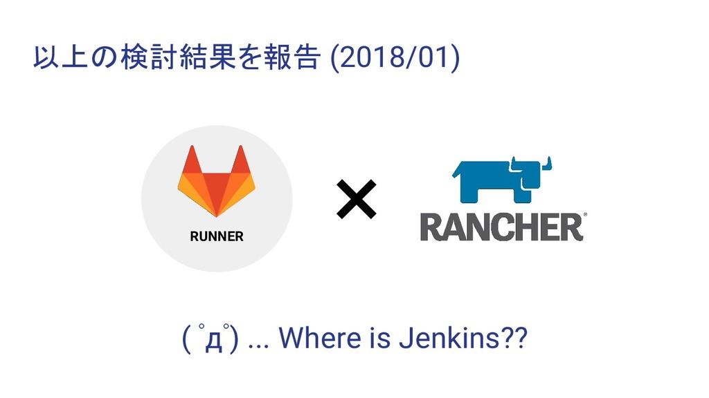 以上の検討結果を報告 (2018/01) RUNNER × ( ゚д゚) ... Where ...