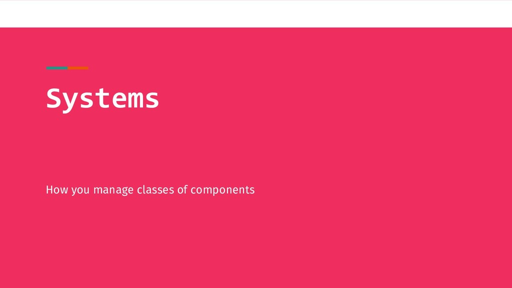 Systems How you manage classes of components