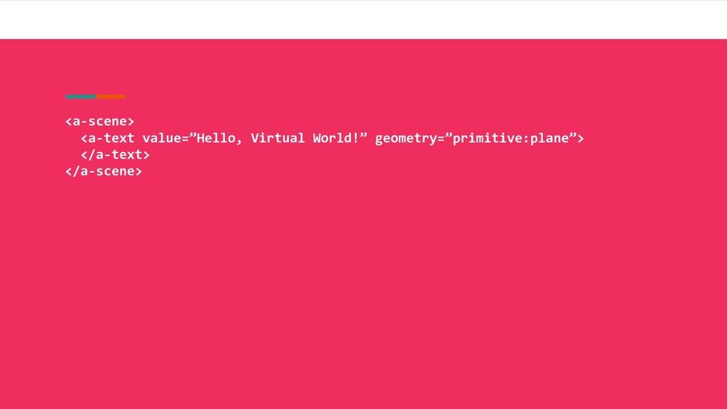 "<a-scene> <a-text value=""Hello, Virtual World!""..."