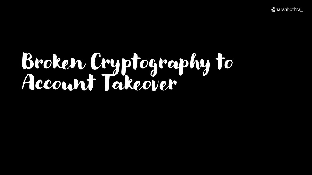 Broken Cryptography to Account Takeover @harshb...